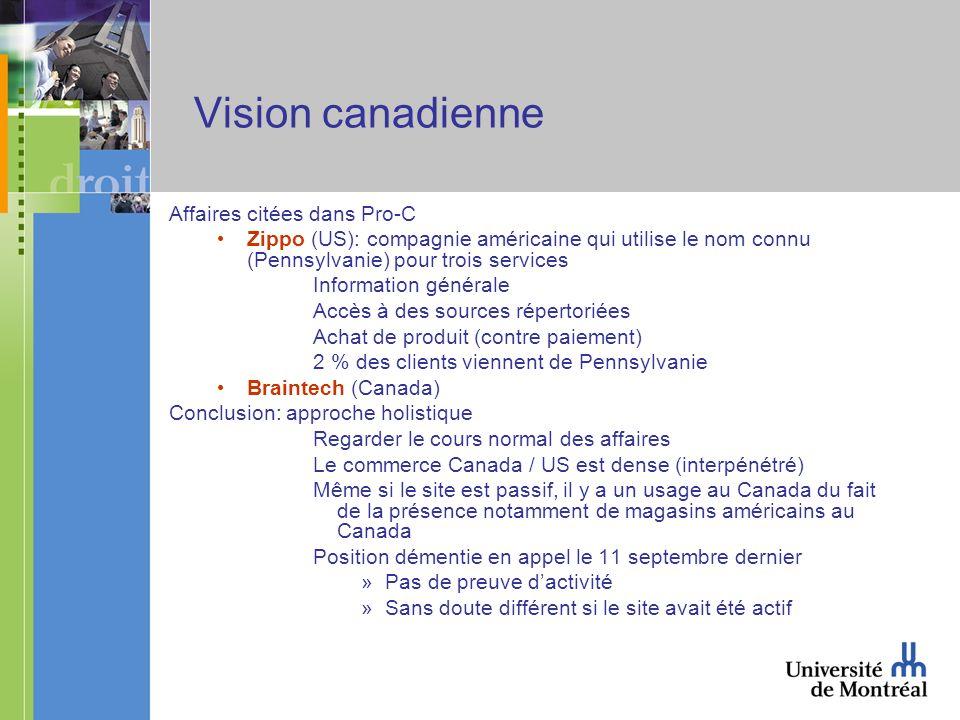 Vision canadienne Affaires citées dans Pro-C Zippo (US): compagnie américaine qui utilise le nom connu (Pennsylvanie) pour trois services Information générale Accès à des sources répertoriées Achat de produit (contre paiement) 2 % des clients viennent de Pennsylvanie Braintech (Canada) Conclusion: approche holistique Regarder le cours normal des affaires Le commerce Canada / US est dense (interpénétré) Même si le site est passif, il y a un usage au Canada du fait de la présence notamment de magasins américains au Canada Position démentie en appel le 11 septembre dernier »Pas de preuve dactivité »Sans doute différent si le site avait été actif