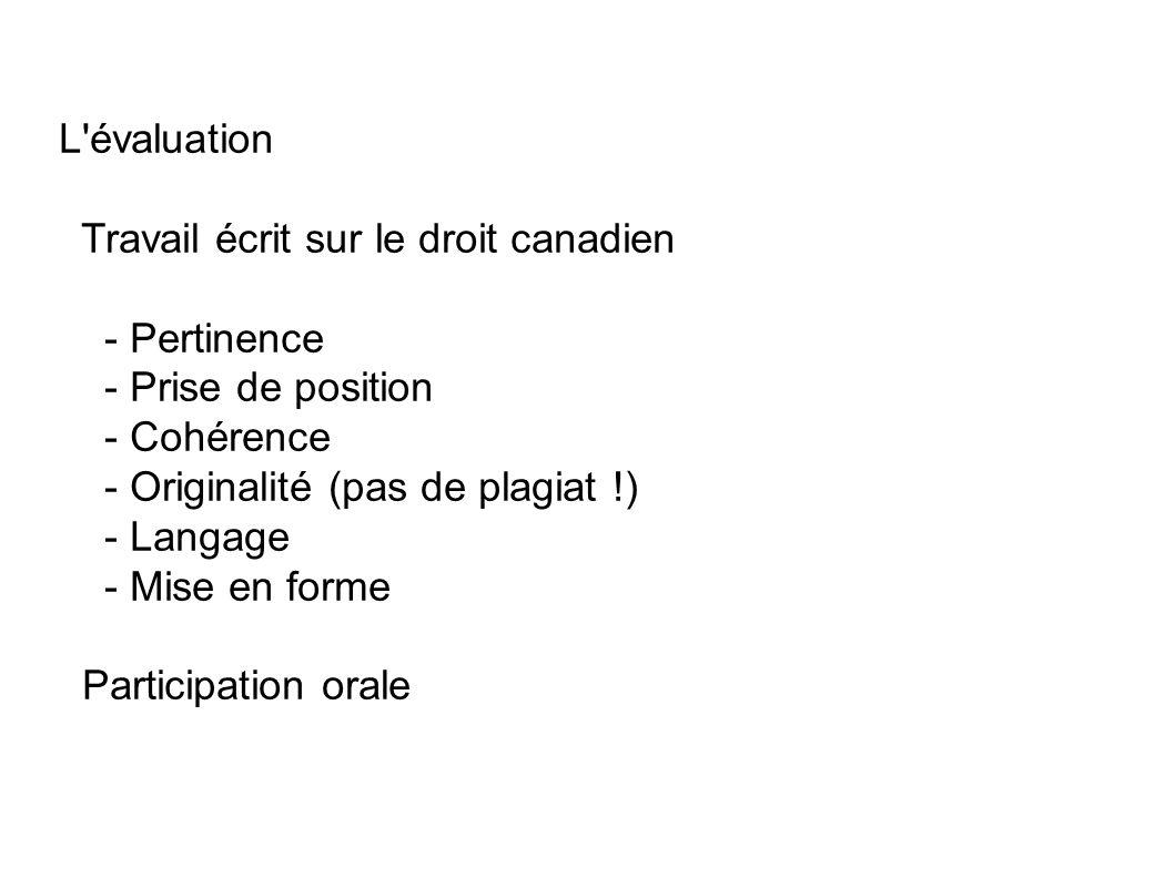 L évaluation Travail écrit sur le droit canadien - Pertinence - Prise de position - Cohérence - Originalité (pas de plagiat !) - Langage - Mise en forme Participation orale