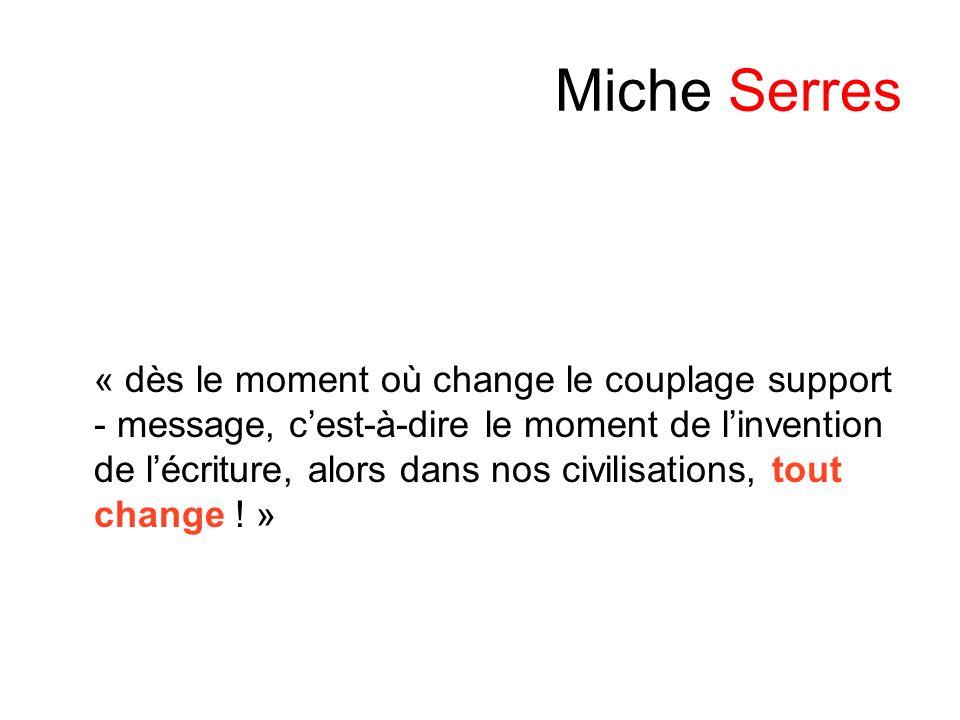 Miche Serres « dès le moment où change le couplage support - message, cest-à-dire le moment de linvention de lécriture, alors dans nos civilisations,