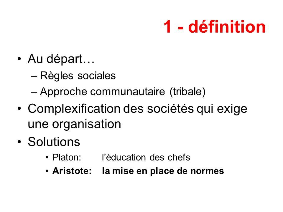 1 - définition Au départ… –Règles sociales –Approche communautaire (tribale) Complexification des sociétés qui exige une organisation Solutions Platon