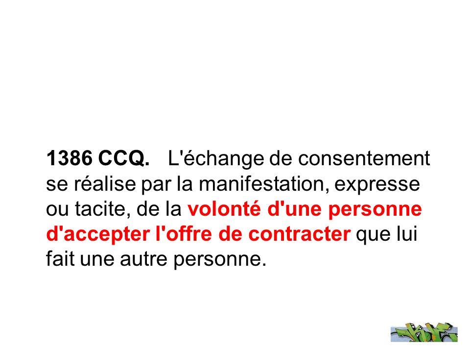 1386 CCQ. L'échange de consentement se réalise par la manifestation, expresse ou tacite, de la volonté d'une personne d'accepter l'offre de contracter