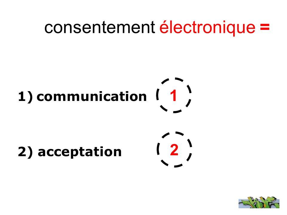 consentement électronique = 1)communication 2) acceptation 1 2