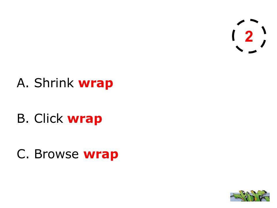 A. Shrink wrap B. Click wrap C. Browse wrap 2