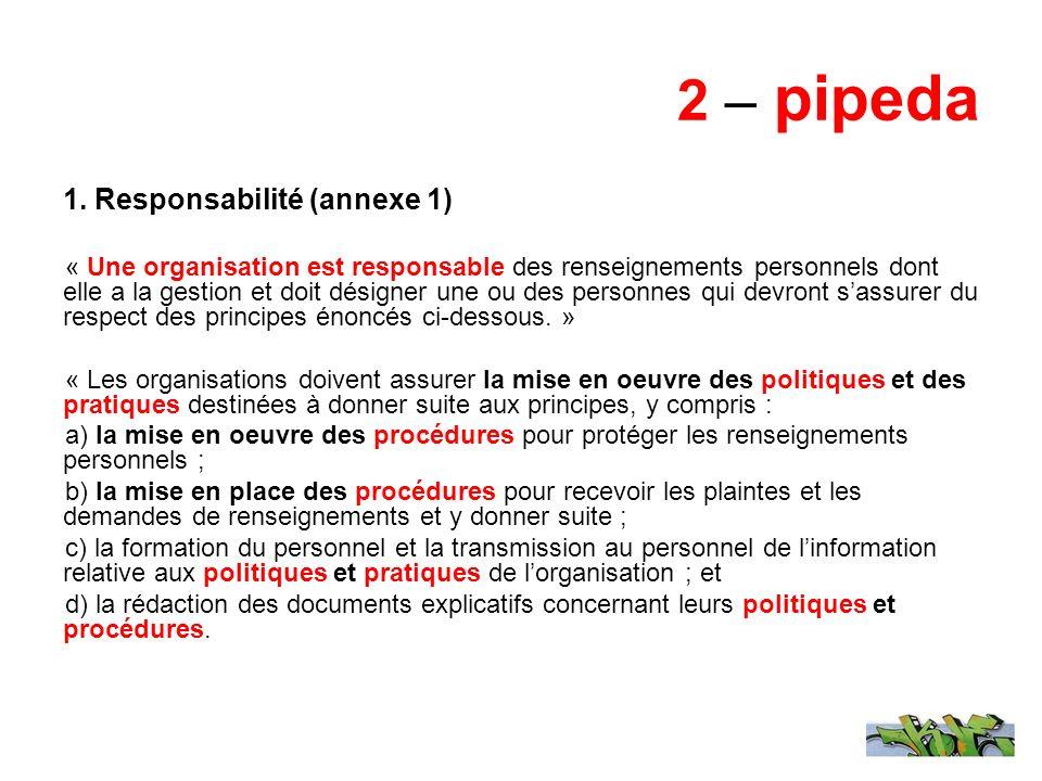 2 – pipeda 1. Responsabilité (annexe 1) « Une organisation est responsable des renseignements personnels dont elle a la gestion et doit désigner une o