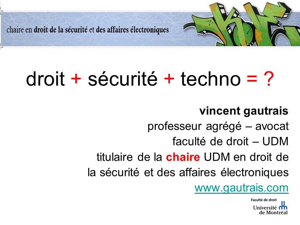 droit + sécurité + techno = ? vincent gautrais professeur agrégé – avocat faculté de droit – UDM titulaire de la chaire UDM en droit de la sécurité et
