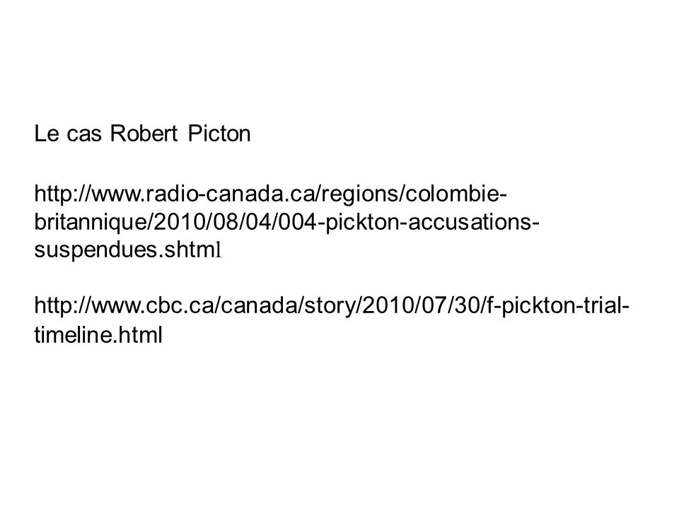 Le cas Robert Picton http://www.radio-canada.ca/regions/colombie- britannique/2010/08/04/004-pickton-accusations- suspendues.shtm l http://www.cbc.ca/canada/story/2010/07/30/f-pickton-trial- timeline.html
