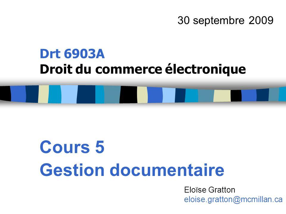 Drt 6903A Droit du commerce électronique Cours 5 Gestion documentaire 30 septembre 2009 Eloïse Gratton eloise.gratton@mcmillan.ca