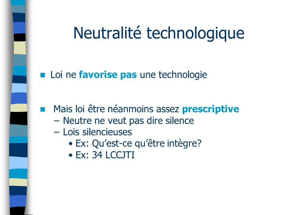 Neutralité technologique Loi ne favorise pas une technologie Mais loi être néanmoins assez prescriptive –Neutre ne veut pas dire silence –Lois silencieuses Ex: Quest-ce quêtre intègre.