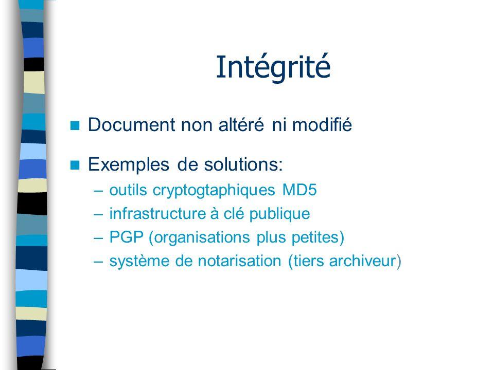 Intégrité Document non altéré ni modifié Exemples de solutions: –outils cryptogtaphiques MD5 –infrastructure à clé publique –PGP (organisations plus petites) –système de notarisation (tiers archiveur)