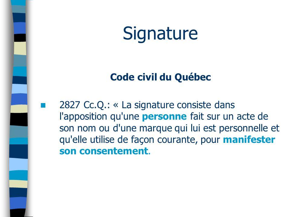 Signature Code civil du Québec 2827 Cc.Q.: « La signature consiste dans l apposition qu une personne fait sur un acte de son nom ou d une marque qui lui est personnelle et qu elle utilise de façon courante, pour manifester son consentement.