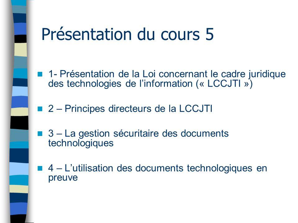 Présentation du cours 5 1- Présentation de la Loi concernant le cadre juridique des technologies de linformation (« LCCJTI ») 2 – Principes directeurs de la LCCJTI 3 – La gestion sécuritaire des documents technologiques 4 – Lutilisation des documents technologiques en preuve