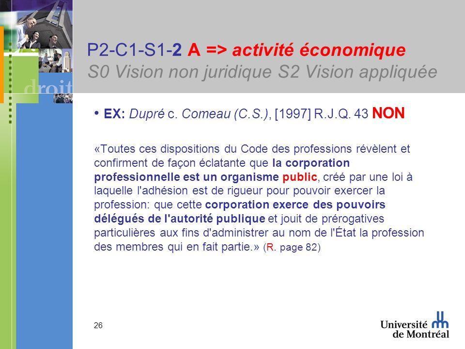 26 P2-C1-S1-2 A => activité économique S0 Vision non juridique S2 Vision appliquée EX: Dupré c. Comeau (C.S.), [1997] R.J.Q. 43 NON «Toutes ces dispos