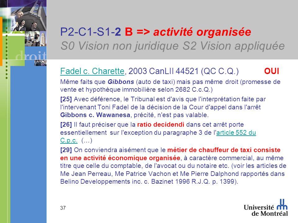 37 P2-C1-S1-2 B => activité organisée S0 Vision non juridique S2 Vision appliquée Fadel c. CharetteFadel c. Charette, 2003 CanLII 44521 (QC C.Q.) OUI