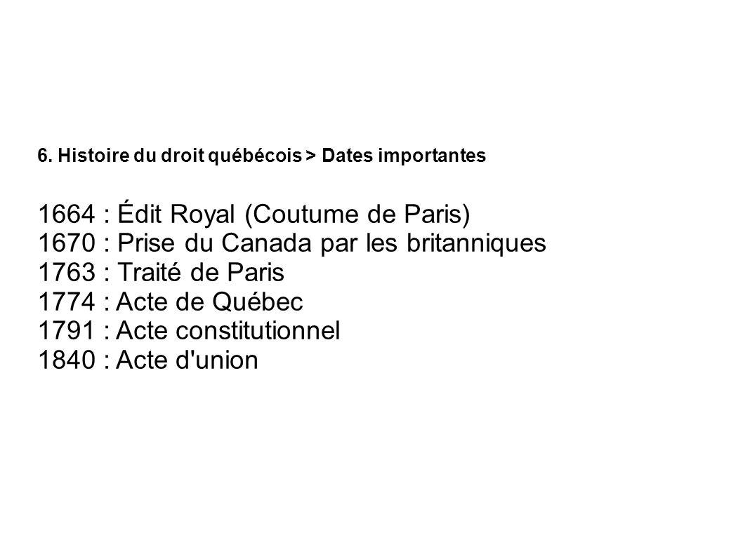 6. Histoire du droit québécois > Dates importantes 1664 : Édit Royal (Coutume de Paris) 1670 : Prise du Canada par les britanniques 1763 : Traité de P