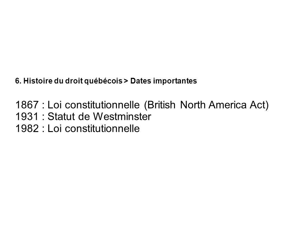6. Histoire du droit québécois > Dates importantes 1867 : Loi constitutionnelle (British North America Act) 1931 : Statut de Westminster 1982 : Loi co