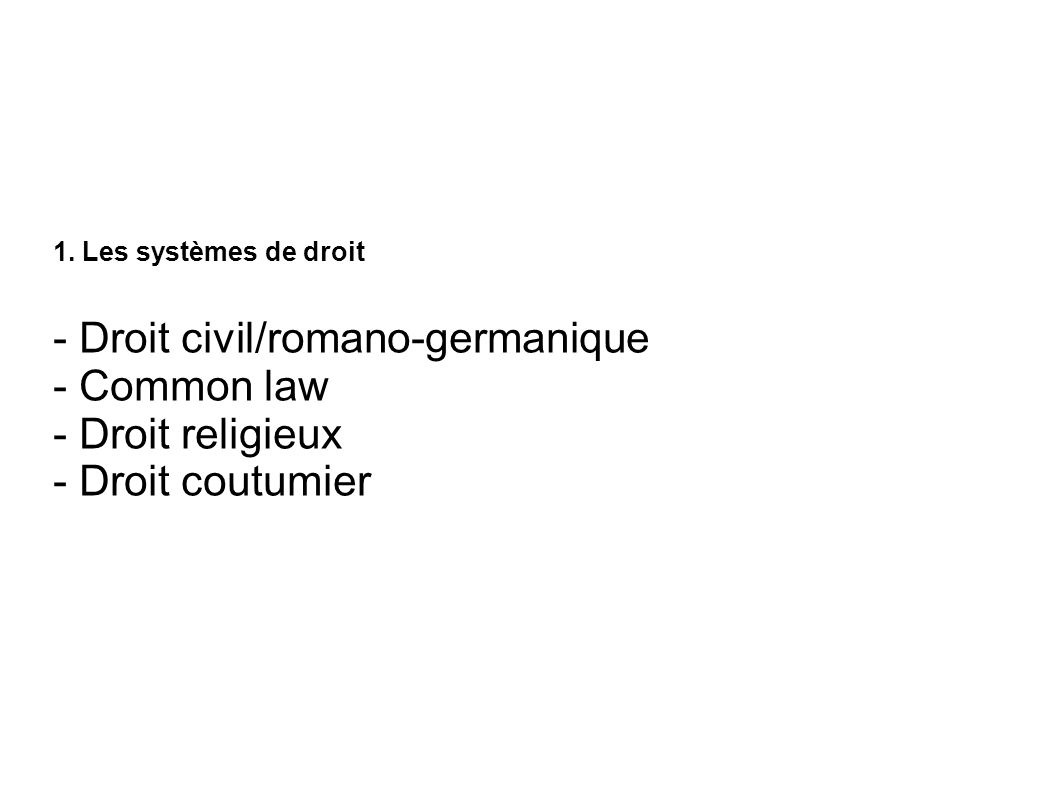 1. Les systèmes de droit - Droit civil/romano-germanique - Common law - Droit religieux - Droit coutumier