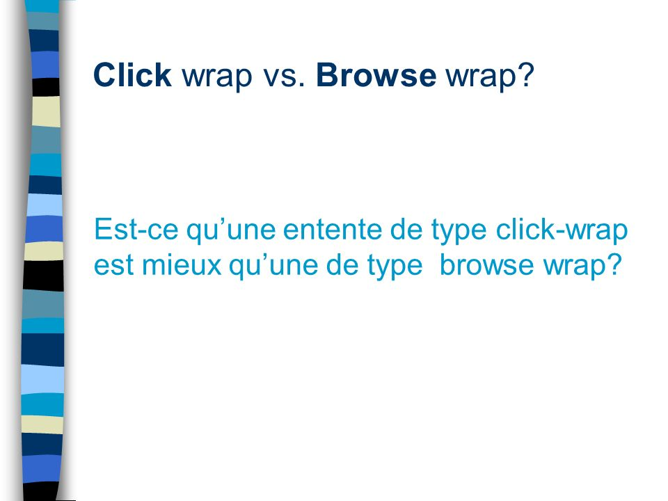 Click wrap vs. Browse wrap? Est-ce quune entente de type click-wrap est mieux quune de type browse wrap?