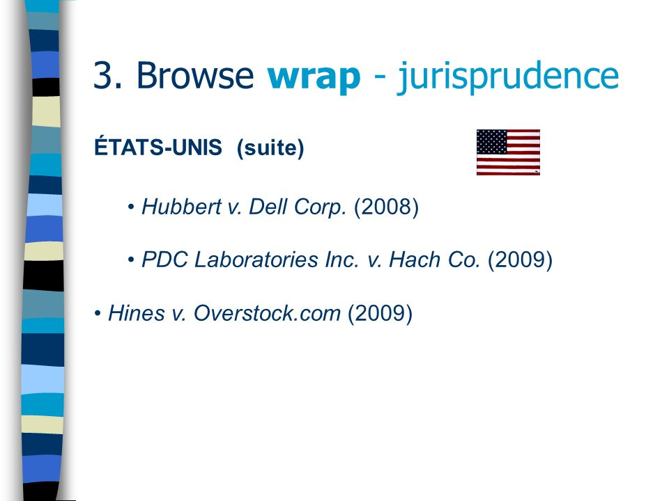 3. Browse wrap - jurisprudence ÉTATS-UNIS (suite) Hubbert v. Dell Corp. (2008) PDC Laboratories Inc. v. Hach Co. (2009) Hines v. Overstock.com (2009)