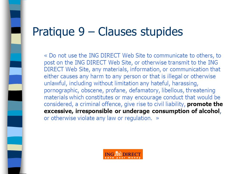 Pratique 9 – Clauses stupides « Do not use the ING DIRECT Web Site to communicate to others, to post on the ING DIRECT Web Site, or otherwise transmit