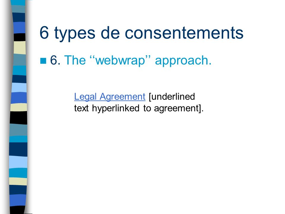 6 types de consentements 6. The webwrap approach. Legal Agreement [underlined text hyperlinked to agreement].