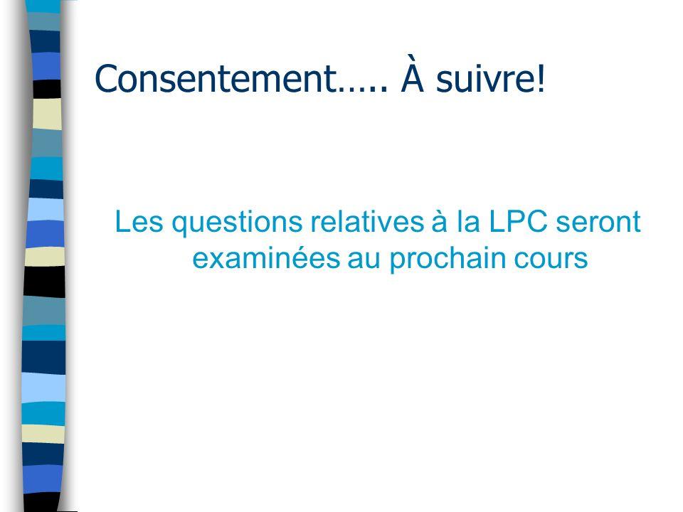 Consentement….. À suivre! Les questions relatives à la LPC seront examinées au prochain cours