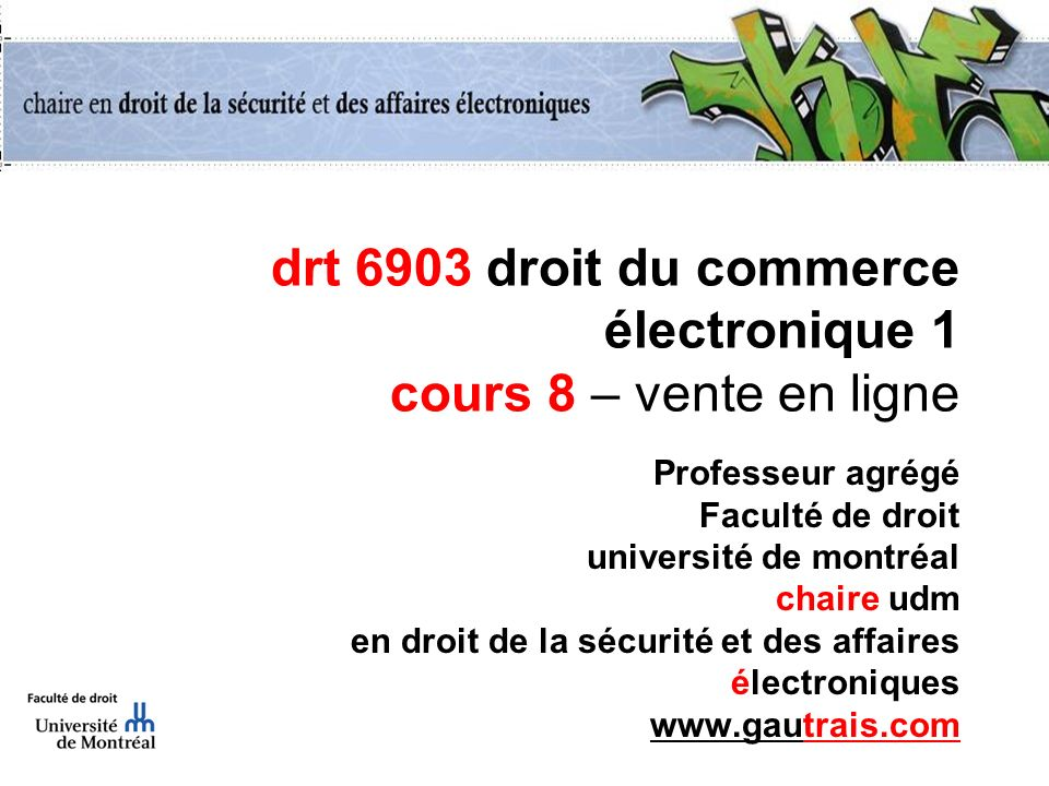 drt 6903 droit du commerce électronique 1 cours 8 – vente en ligne Professeur agrégé Faculté de droit université de montréal chaire udm en droit de la