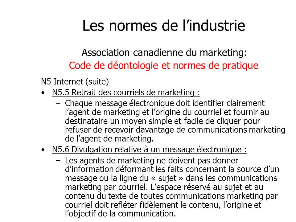 Les normes de lindustrie Association canadienne du marketing: Code de déontologie et normes de pratique N5 Internet (suite) N5.5 Retrait des courriels