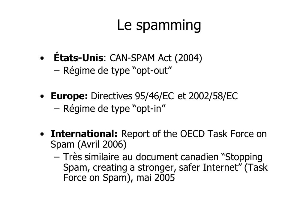 Le spamming États-Unis: CAN-SPAM Act (2004) –Régime de type opt-out Europe: Directives 95/46/EC et 2002/58/EC –Régime de type opt-in International: Re