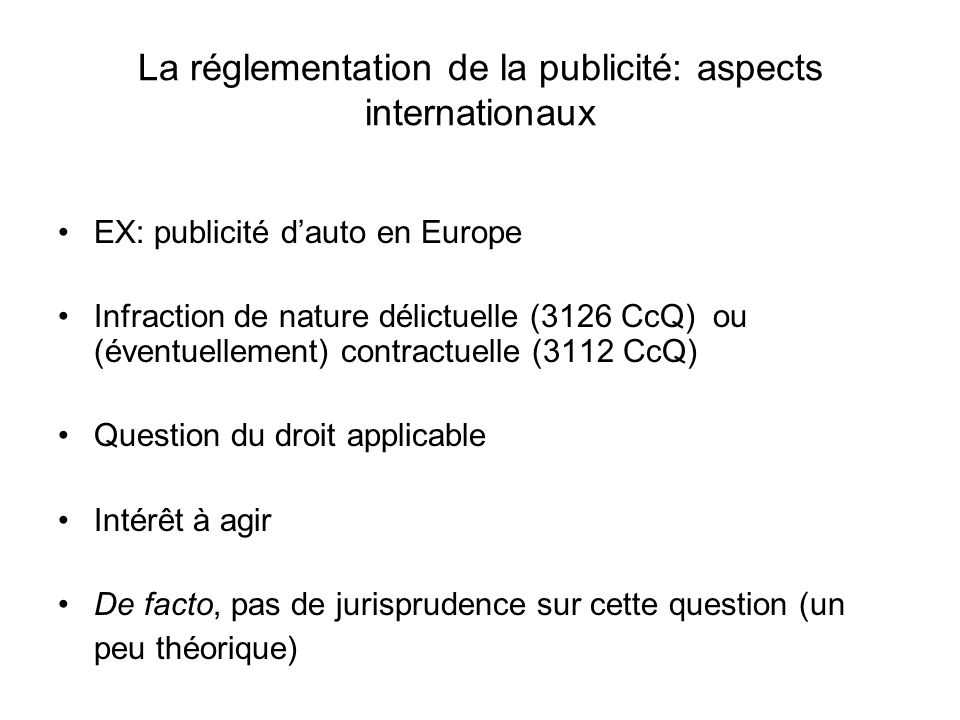 La réglementation de la publicité: aspects internationaux EX: publicité dauto en Europe Infraction de nature délictuelle (3126 CcQ) ou (éventuellement