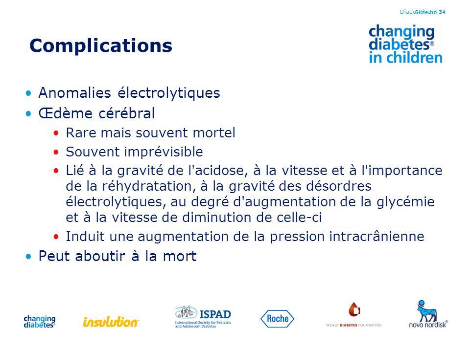 Slide No 34 Complications Anomalies électrolytiques Œdème cérébral Rare mais souvent mortel Souvent imprévisible Lié à la gravité de l'acidose, à la v