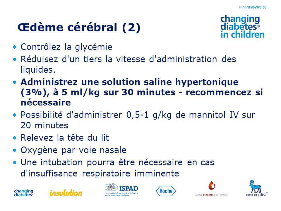 Slide No 36 Œdème cérébral (2) Contrôlez la glycémie Réduisez d'un tiers la vitesse d'administration des liquides. Administrez une solution saline hyp