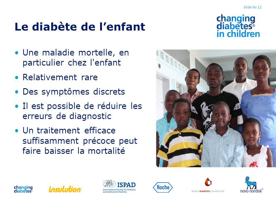 Slide No 12 Le diabète de lenfant Une maladie mortelle, en particulier chez l'enfant Relativement rare Des symptômes discrets Il est possible de rédui