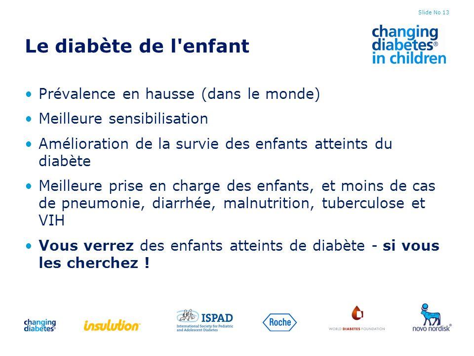 Slide No 13 Le diabète de l'enfant Prévalence en hausse (dans le monde) Meilleure sensibilisation Amélioration de la survie des enfants atteints du di