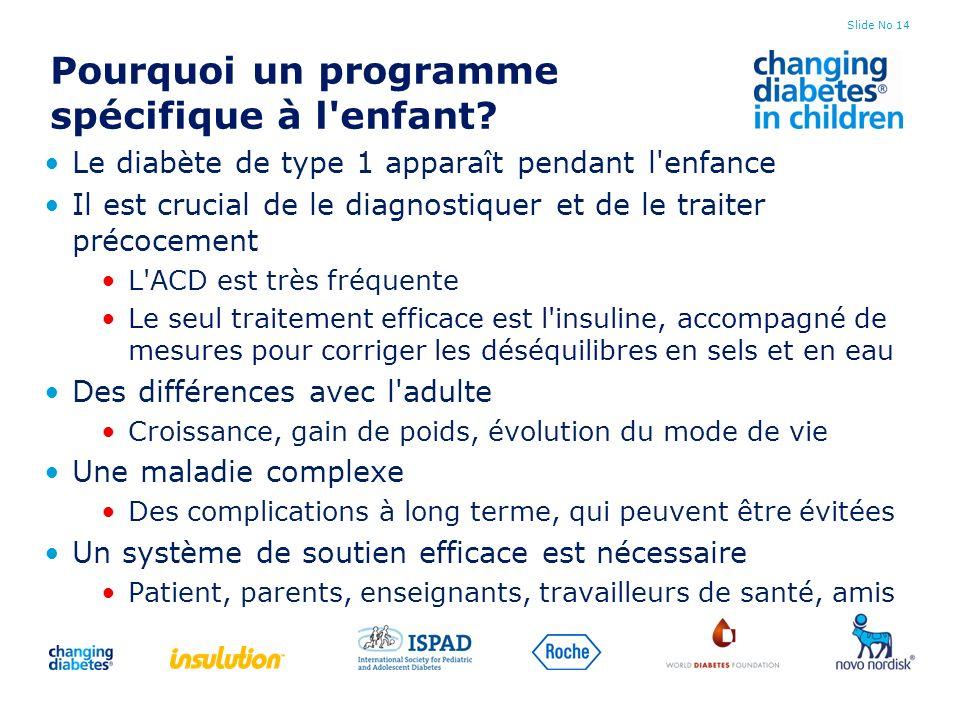 Slide No 14 Pourquoi un programme spécifique à l'enfant? Le diabète de type 1 apparaît pendant l'enfance Il est crucial de le diagnostiquer et de le t
