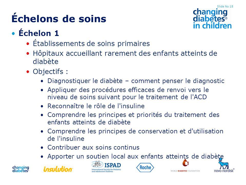 Slide No 18 Échelons de soins Échelon 1 Établissements de soins primaires Hôpitaux accueillant rarement des enfants atteints de diabète Objectifs : Di