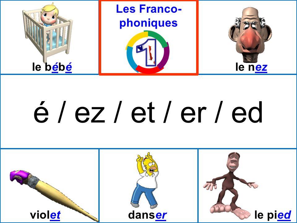 é / ez / et / er / ed violetdanserle pied le bébéle nez Les Franco- phoniques