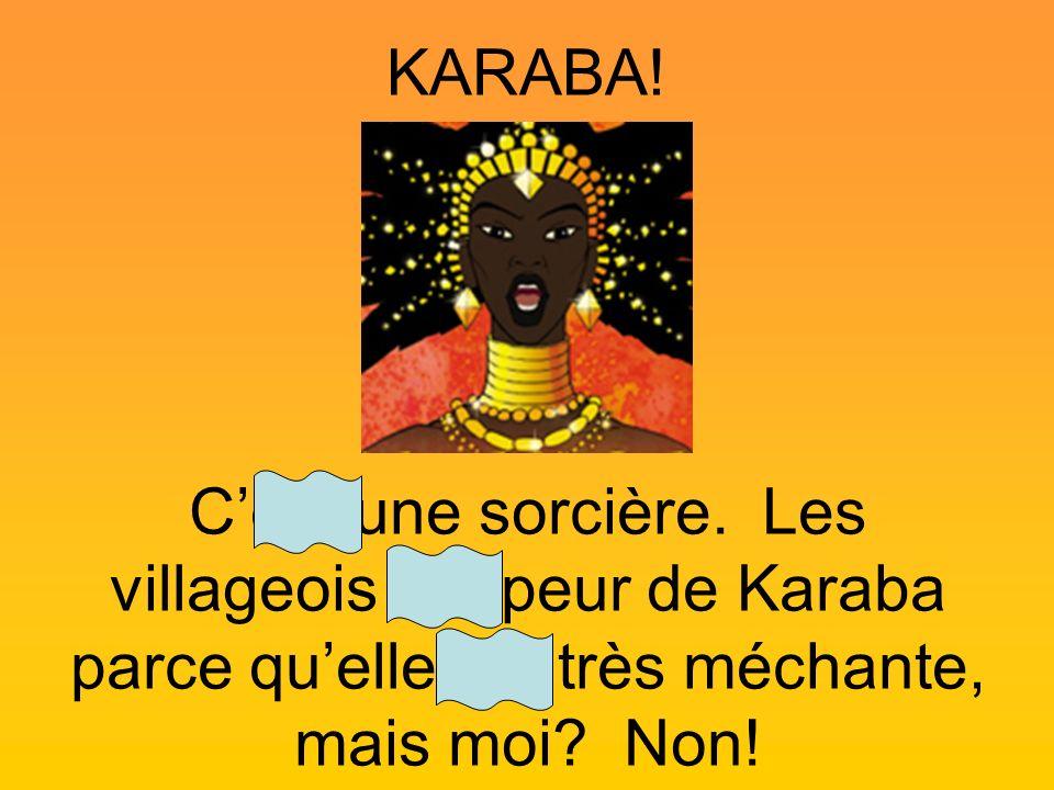 KARABA! Cest une sorcière. Les villageois ont peur de Karaba parce quelle est très méchante, mais moi? Non!