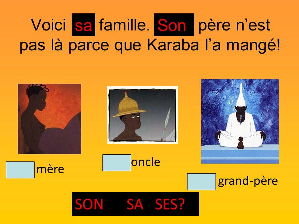 Voici ma famille. Mon père nest pas là parce que Karaba la mangé! Son oncle Son grand-père Sa mère SON SA SES? saSon