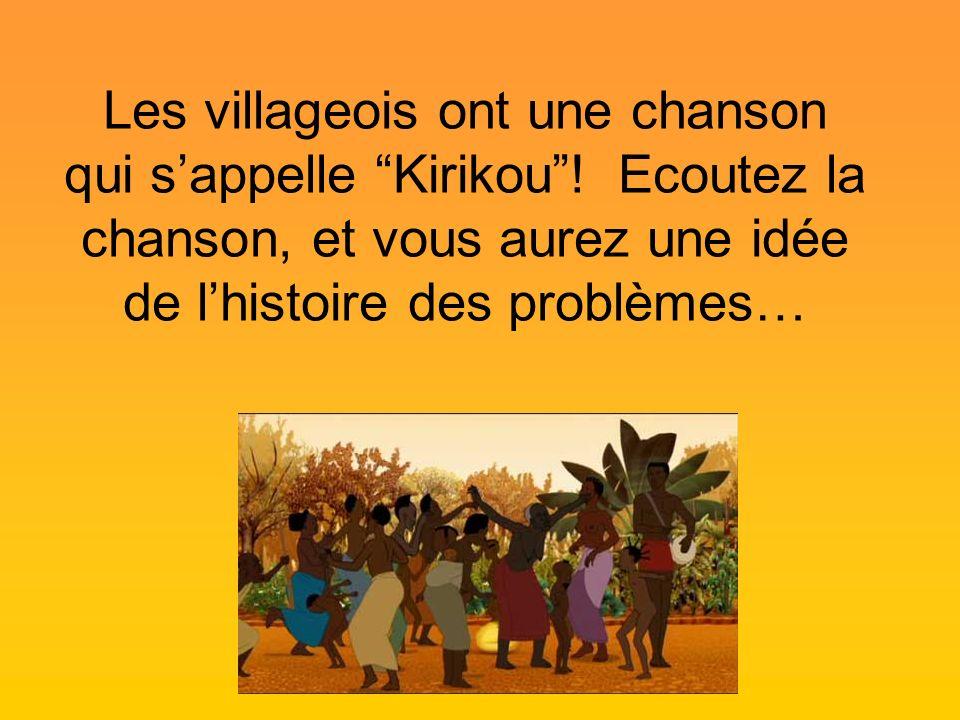 Les villageois ont une chanson qui sappelle Kirikou! Ecoutez la chanson, et vous aurez une idée de lhistoire des problèmes…