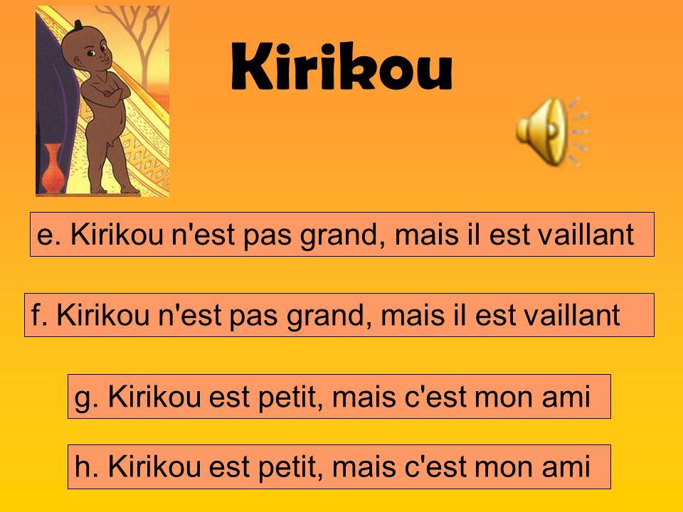 Kirikou e. Kirikou n'est pas grand, mais il est vaillant f. Kirikou n'est pas grand, mais il est vaillant h. Kirikou est petit, mais c'est mon ami g.