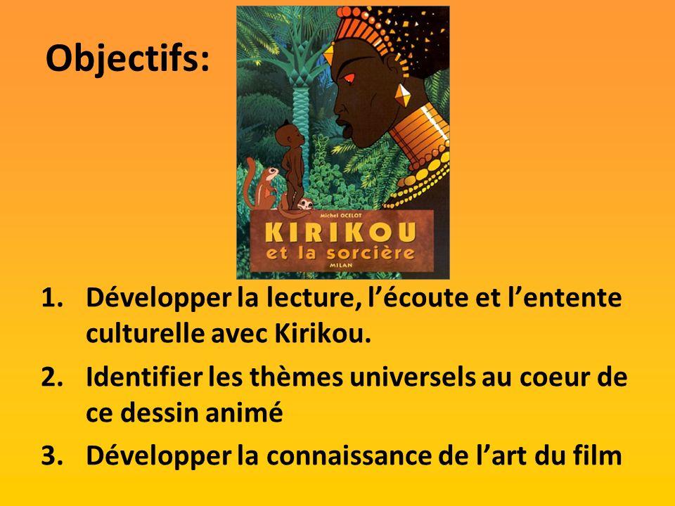 Objectifs: 1.Développer la lecture, lécoute et lentente culturelle avec Kirikou. 2.Identifier les thèmes universels au coeur de ce dessin animé 3.Déve