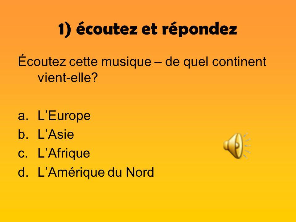 1) écoutez et répondez Écoutez cette musique – de quel continent vient-elle? a.LEurope b.LAsie c.LAfrique d.LAmérique du Nord
