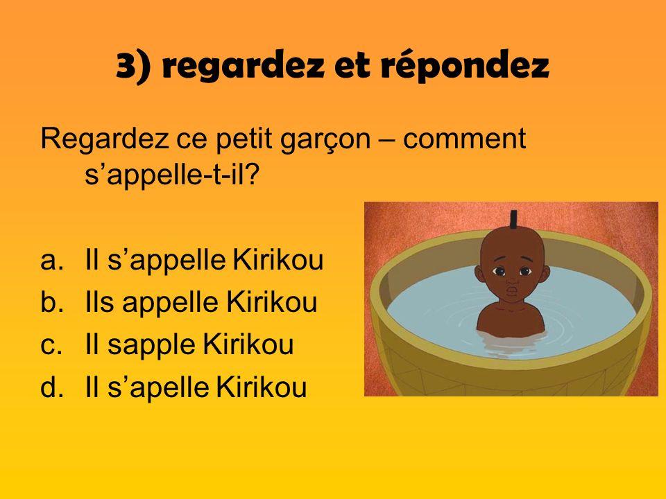 3) regardez et répondez Regardez ce petit garçon – comment sappelle-t-il? a.Il sappelle Kirikou b.Ils appelle Kirikou c.Il sapple Kirikou d.Il sapelle