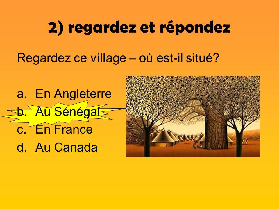 2) regardez et répondez Regardez ce village – où est-il situé? a.En Angleterre b.Au Sénégal c.En France d.Au Canada