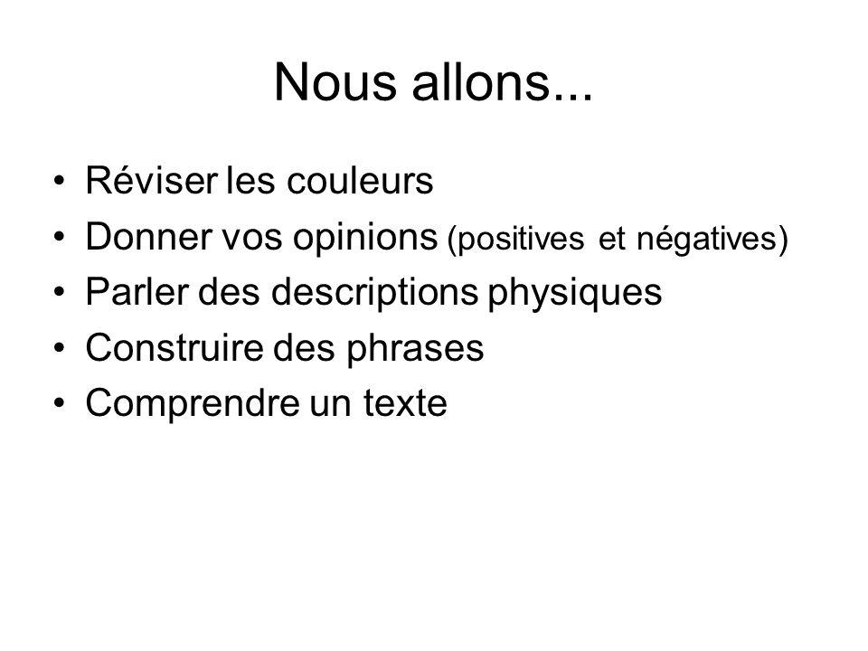 Nous allons... Réviser les couleurs Donner vos opinions (positives et négatives) Parler des descriptions physiques Construire des phrases Comprendre u