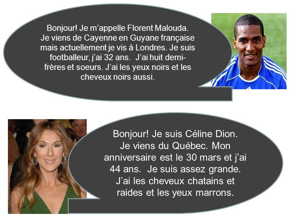 Bonjour! Je mappelle Florent Malouda. Je viens de Cayenne en Guyane française mais actuellement je vis à Londres. Je suis footballeur, jai 32 ans. Jai