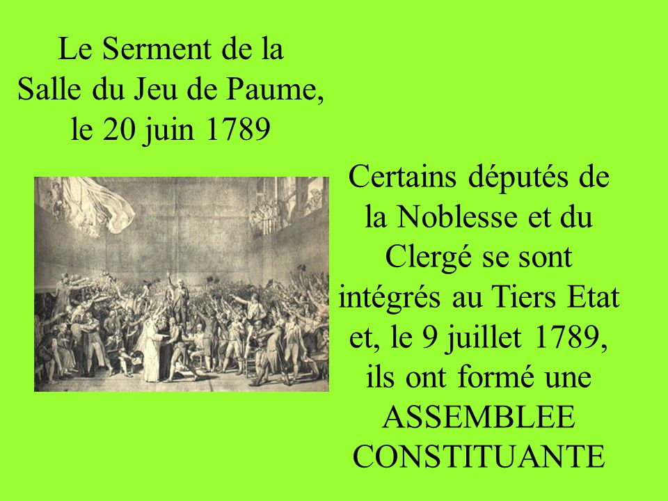 Le Serment de la Salle du Jeu de Paume, le 20 juin 1789 Certains députés de la Noblesse et du Clergé se sont intégrés au Tiers Etat et, le 9 juillet 1789, ils ont formé une ASSEMBLEE CONSTITUANTE