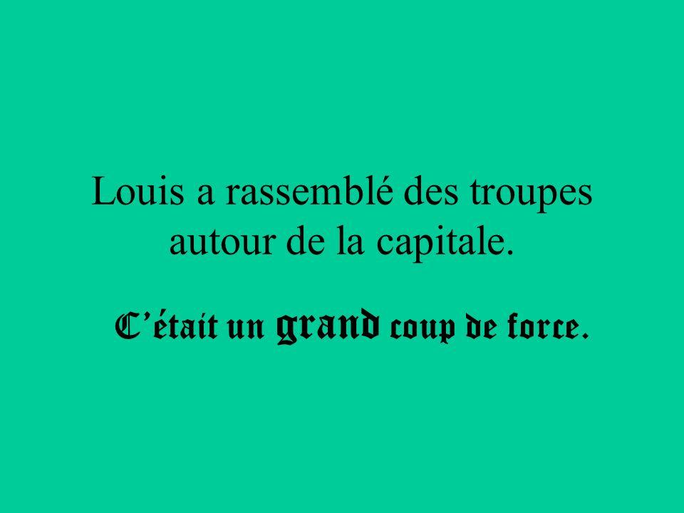 Louis a rassemblé des troupes autour de la capitale. Cétait un grand coup de force.