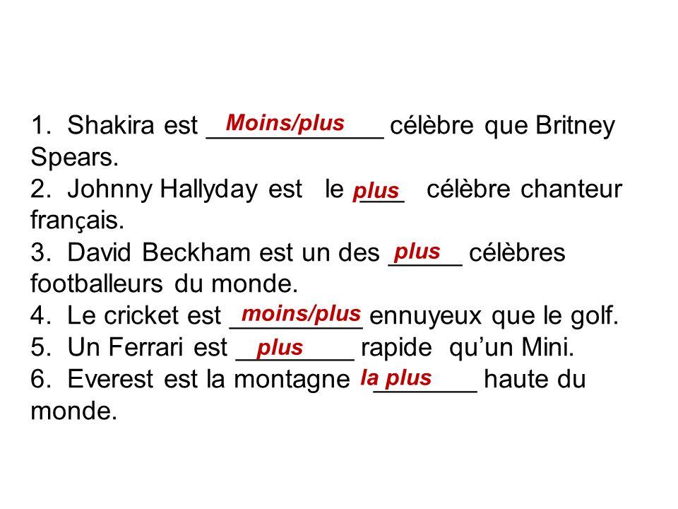 1. Shakira est ____________ célèbre que Britney Spears. 2. Johnny Hallyday est le ___ célèbre chanteur fran ç ais. 3. David Beckham est un des _____ c