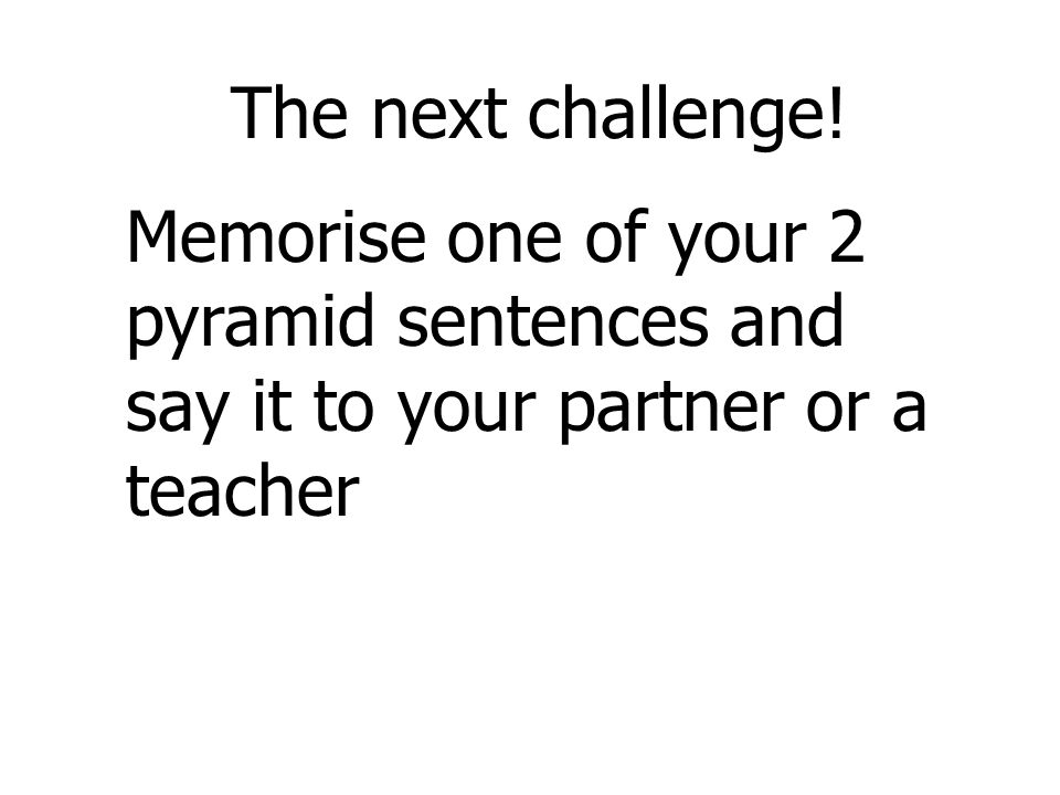 Memorise one of your 2 pyramid sentences and say it to your partner or a teacher The next challenge!